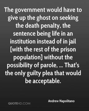 Andrew Napolitano - The government would have to give up the ghost on seeking the death penalty, the sentence being life in an institution instead of in jail [with the rest of the prison population] without the possibility of parole, ... That's the only guilty plea that would be acceptable.