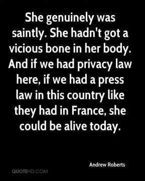 Andrew Roberts - She genuinely was saintly. She hadn't got a vicious bone in her body. And if we had privacy law here, if we had a press law in this country like they had in France, she could be alive today.