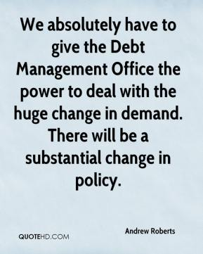 Andrew Roberts - We absolutely have to give the Debt Management Office the power to deal with the huge change in demand. There will be a substantial change in policy.