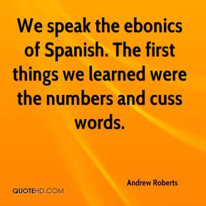 Andrew Roberts - We speak the ebonics of Spanish. The first things we learned were the numbers and cuss words.
