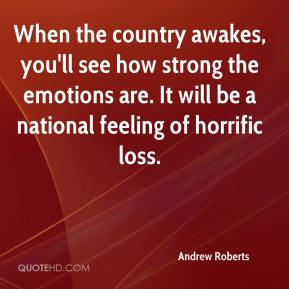 When the country awakes, you'll see how strong the emotions are. It will be a national feeling of horrific loss.