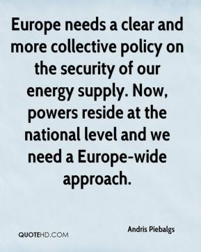 Andris Piebalgs - Europe needs a clear and more collective policy on the security of our energy supply. Now, powers reside at the national level and we need a Europe-wide approach.