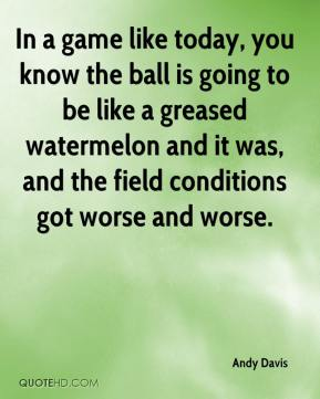 Andy Davis - In a game like today, you know the ball is going to be like a greased watermelon and it was, and the field conditions got worse and worse.