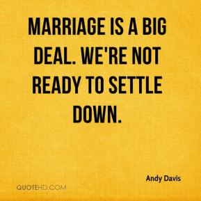 Andy Davis - Marriage is a big deal. We're not ready to settle down.