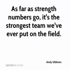 Andy Gibbons - As far as strength numbers go, it's the strongest team we've ever put on the field.