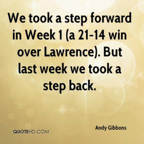 Andy Gibbons - We took a step forward in Week 1 (a 21-14 win over Lawrence). But last week we took a step back.