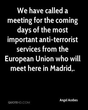 Angel Acebes - We have called a meeting for the coming days of the most important anti-terrorist services from the European Union who will meet here in Madrid.