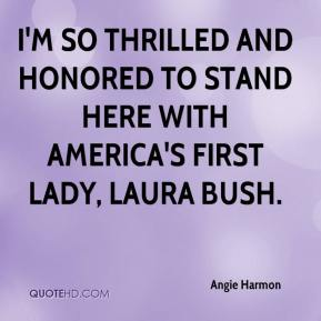 Angie Harmon - I'm so thrilled and honored to stand here with America's first lady, Laura Bush.