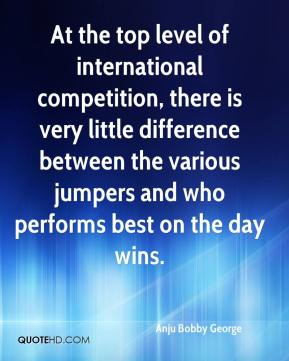 Anju Bobby George - At the top level of international competition, there is very little difference between the various jumpers and who performs best on the day wins.