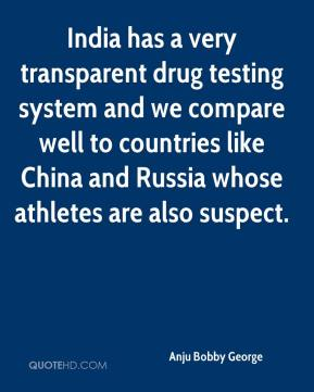 Anju Bobby George - India has a very transparent drug testing system and we compare well to countries like China and Russia whose athletes are also suspect.