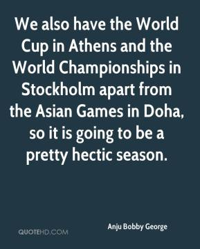Anju Bobby George - We also have the World Cup in Athens and the World Championships in Stockholm apart from the Asian Games in Doha, so it is going to be a pretty hectic season.