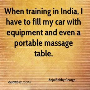 Anju Bobby George - When training in India, I have to fill my car with equipment and even a portable massage table.