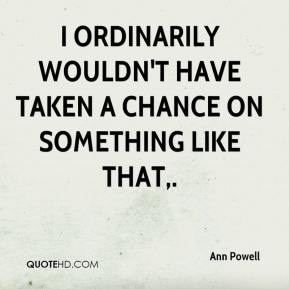 Ann Powell - I ordinarily wouldn't have taken a chance on something like that.