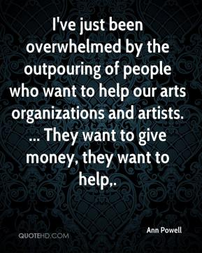 Ann Powell - I've just been overwhelmed by the outpouring of people who want to help our arts organizations and artists. ... They want to give money, they want to help.