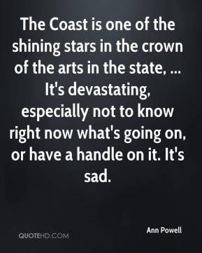 Ann Powell - The Coast is one of the shining stars in the crown of the arts in the state, ... It's devastating, especially not to know right now what's going on, or have a handle on it. It's sad.