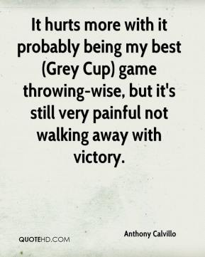 Anthony Calvillo - It hurts more with it probably being my best (Grey Cup) game throwing-wise, but it's still very painful not walking away with victory.