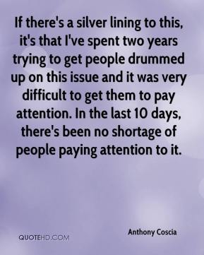 Anthony Coscia - If there's a silver lining to this, it's that I've spent two years trying to get people drummed up on this issue and it was very difficult to get them to pay attention. In the last 10 days, there's been no shortage of people paying attention to it.