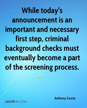 Anthony Coscia - While today's announcement is an important and necessary first step, criminal background checks must eventually become a part of the screening process.
