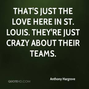Anthony Hargrove - That's just the love here in St. Louis. They're just crazy about their teams.