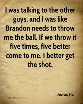Anthony Mix - I was talking to the other guys, and I was like Brandon needs to throw me the ball. If we throw it five times, five better come to me. I better get the shot.
