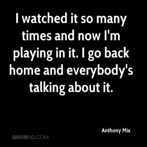 Anthony Mix - I watched it so many times and now I'm playing in it. I go back home and everybody's talking about it.