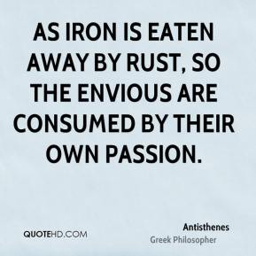 As iron is eaten away by rust, so the envious are consumed by their own passion.