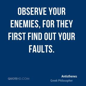 Observe your enemies, for they first find out your faults.