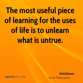 Antisthenes - The most useful piece of learning for the uses of life is to unlearn what is untrue.