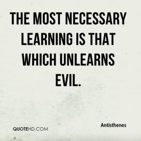 Antisthenes - The most necessary learning is that which unlearns evil.