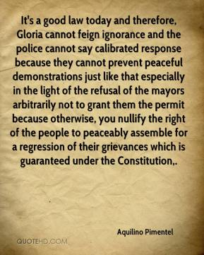 It's a good law today and therefore, Gloria cannot feign ignorance and the police cannot say calibrated response because they cannot prevent peaceful demonstrations just like that especially in the light of the refusal of the mayors arbitrarily not to grant them the permit because otherwise, you nullify the right of the people to peaceably assemble for a regression of their grievances which is guaranteed under the Constitution.