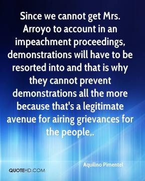 Aquilino Pimentel - Since we cannot get Mrs. Arroyo to account in an impeachment proceedings, demonstrations will have to be resorted into and that is why they cannot prevent demonstrations all the more because that's a legitimate avenue for airing grievances for the people.
