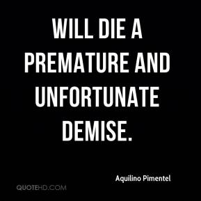 will die a premature and unfortunate demise.