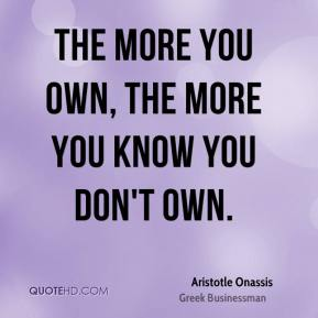 The more you own, the more you know you don't own.