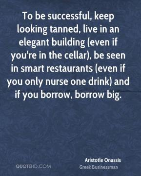 Aristotle Onassis - To be successful, keep looking tanned, live in an elegant building (even if you're in the cellar), be seen in smart restaurants (even if you only nurse one drink) and if you borrow, borrow big.