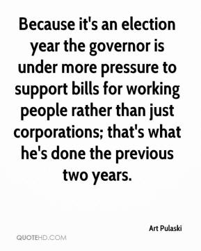 Art Pulaski - Because it's an election year the governor is under more pressure to support bills for working people rather than just corporations; that's what he's done the previous two years.