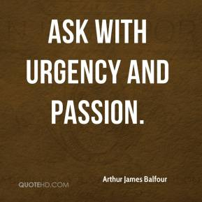 Arthur James Balfour - Ask with urgency and passion.