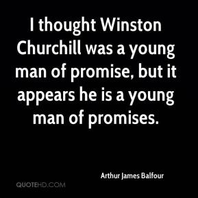 Arthur James Balfour - I thought Winston Churchill was a young man of promise, but it appears he is a young man of promises.