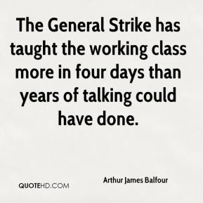 Arthur James Balfour - The General Strike has taught the working class more in four days than years of talking could have done.