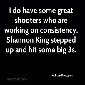 I do have some great shooters who are working on consistency. Shannon King stepped up and hit some big 3s.