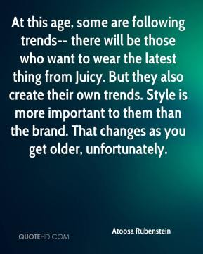 Atoosa Rubenstein - At this age, some are following trends-- there will be those who want to wear the latest thing from Juicy. But they also create their own trends. Style is more important to them than the brand. That changes as you get older, unfortunately.