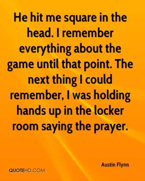 Austin Flynn - He hit me square in the head. I remember everything about the game until that point. The next thing I could remember, I was holding hands up in the locker room saying the prayer.