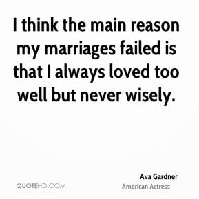 I think the main reason my marriages failed is that I always loved too well but never wisely.