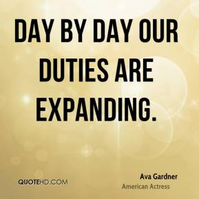 Ava Gardner - Day by day our duties are expanding.