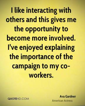 Ava Gardner - I like interacting with others and this gives me the opportunity to become more involved. I've enjoyed explaining the importance of the campaign to my co-workers.