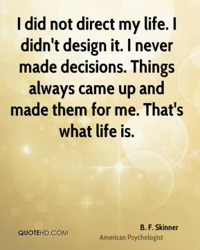 B. F. Skinner - I did not direct my life. I didn't design it. I never made decisions. Things always came up and made them for me. That's what life is.