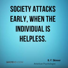 B. F. Skinner - Society attacks early, when the individual is helpless.