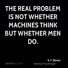 The real problem is not whether machines think but whether men do.