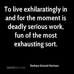 Barbara Grizzuti Harrison - To live exhilaratingly in and for the moment is deadly serious work, fun of the most exhausting sort.