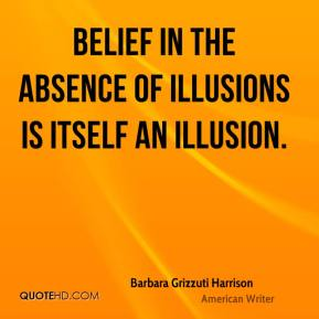 Barbara Grizzuti Harrison - Belief in the absence of illusions is itself an illusion.