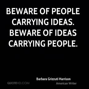 Beware of people carrying ideas. Beware of ideas carrying people.